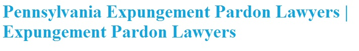 Pennsylvania Expungement Pardon Lawyers | Expungement Pardon Lawyers